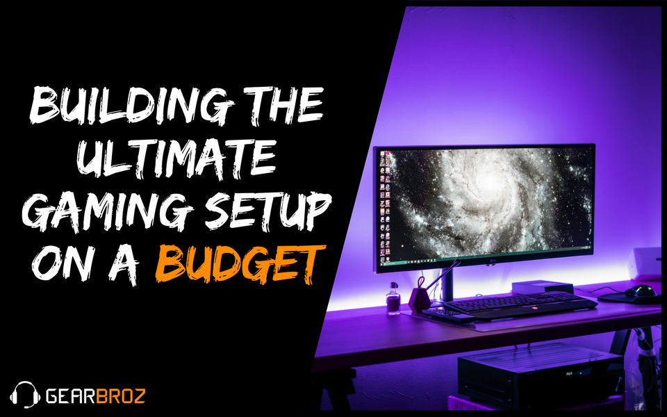 Building The Ultimate Gaming Setup On a Budget | Gearbroz